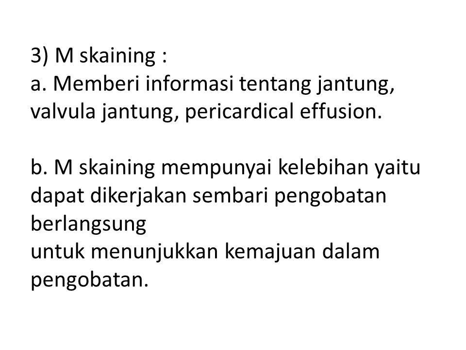 3) M skaining : a.Memberi informasi tentang jantung, valvula jantung, pericardical effusion.