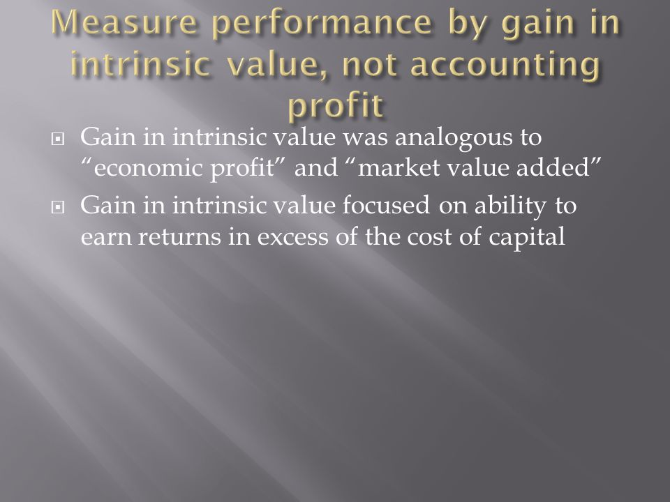 " Gain in intrinsic value was analogous to ""economic profit"" and ""market value added""  Gain in intrinsic value focused on ability to earn returns in"