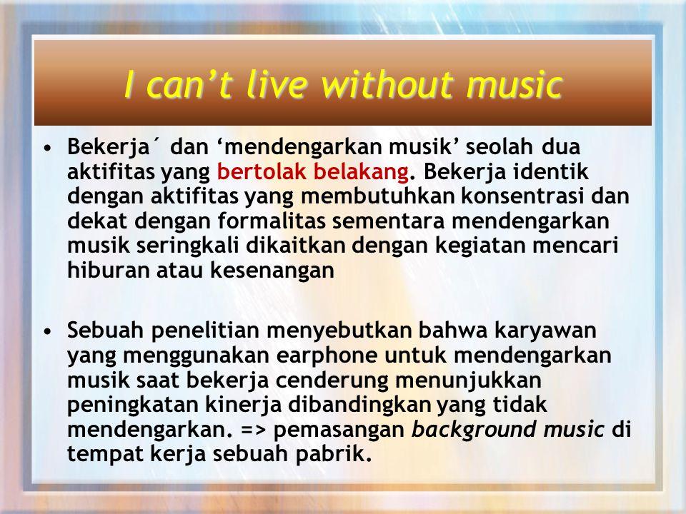 I can't live without music Bekerja´ dan 'mendengarkan musik' seolah dua aktifitas yang bertolak belakang.
