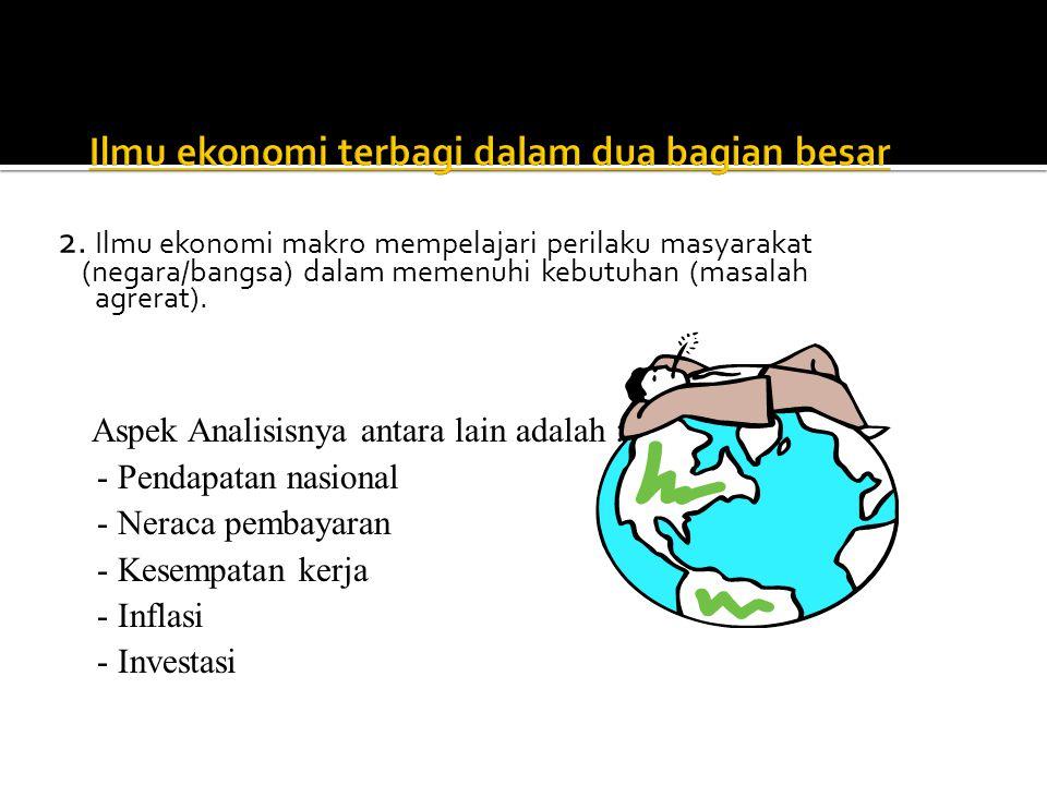 2. Ilmu ekonomi makro mempelajari perilaku masyarakat (negara/bangsa) dalam memenuhi kebutuhan (masalah agrerat). Aspek Analisisnya antara lain adalah