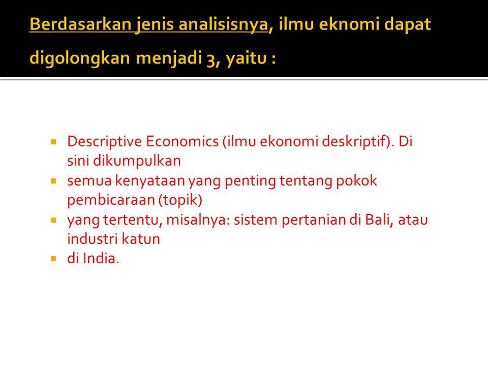  Descriptive Economics (ilmu ekonomi deskriptif). Di sini dikumpulkan  semua kenyataan yang penting tentang pokok pembicaraan (topik)  yang tertent