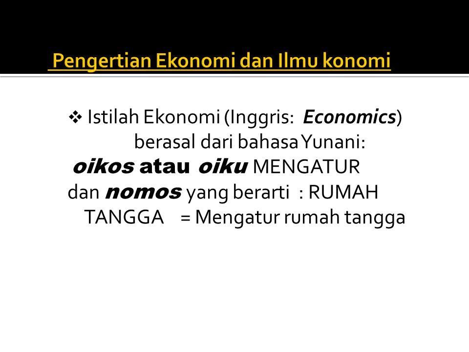  Istilah Ekonomi (Inggris: Economics) berasal dari bahasa Yunani: oikos atau oiku MENGATUR dan nomos yang berarti : RUMAH TANGGA = Mengatur rumah tan