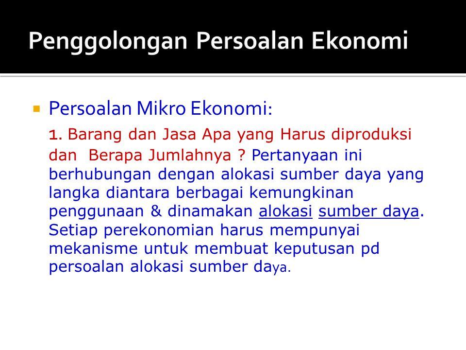  Persoalan Mikro Ekonomi: 1. Barang dan Jasa Apa yang Harus diproduksi dan Berapa Jumlahnya ? Pertanyaan ini berhubungan dengan alokasi sumber daya y