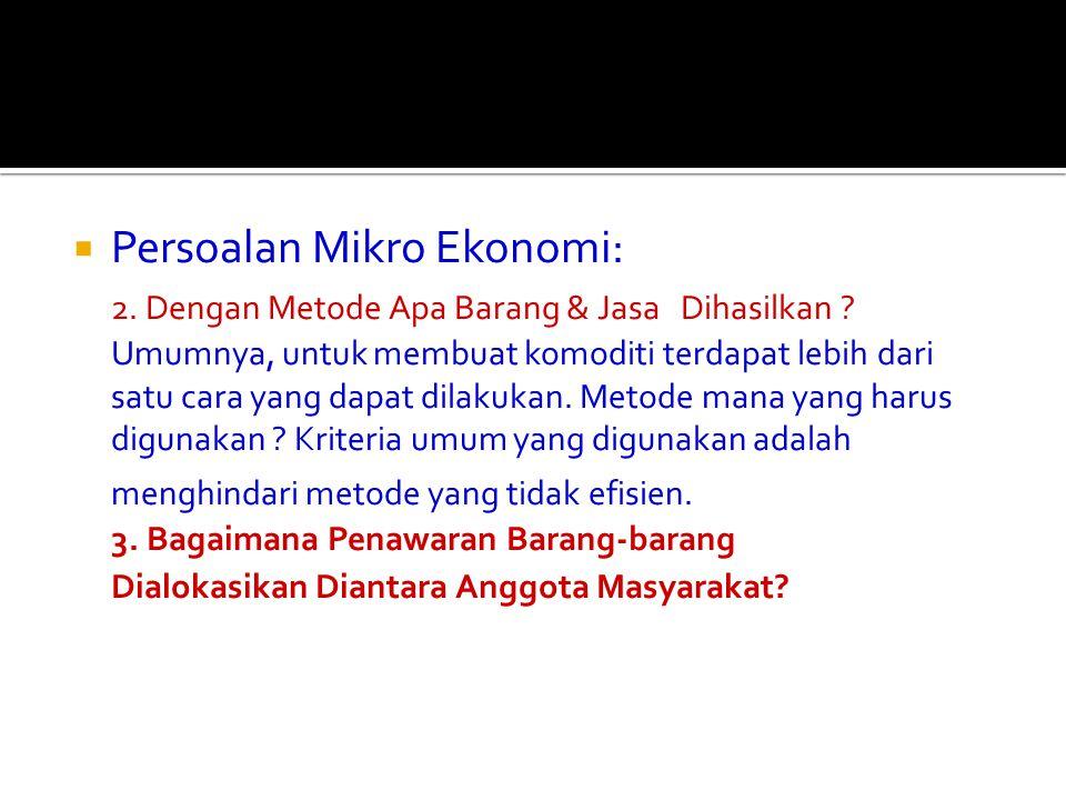  Persoalan Mikro Ekonomi: 2. Dengan Metode Apa Barang & Jasa Dihasilkan ? Umumnya, untuk membuat komoditi terdapat lebih dari satu cara yang dapat di