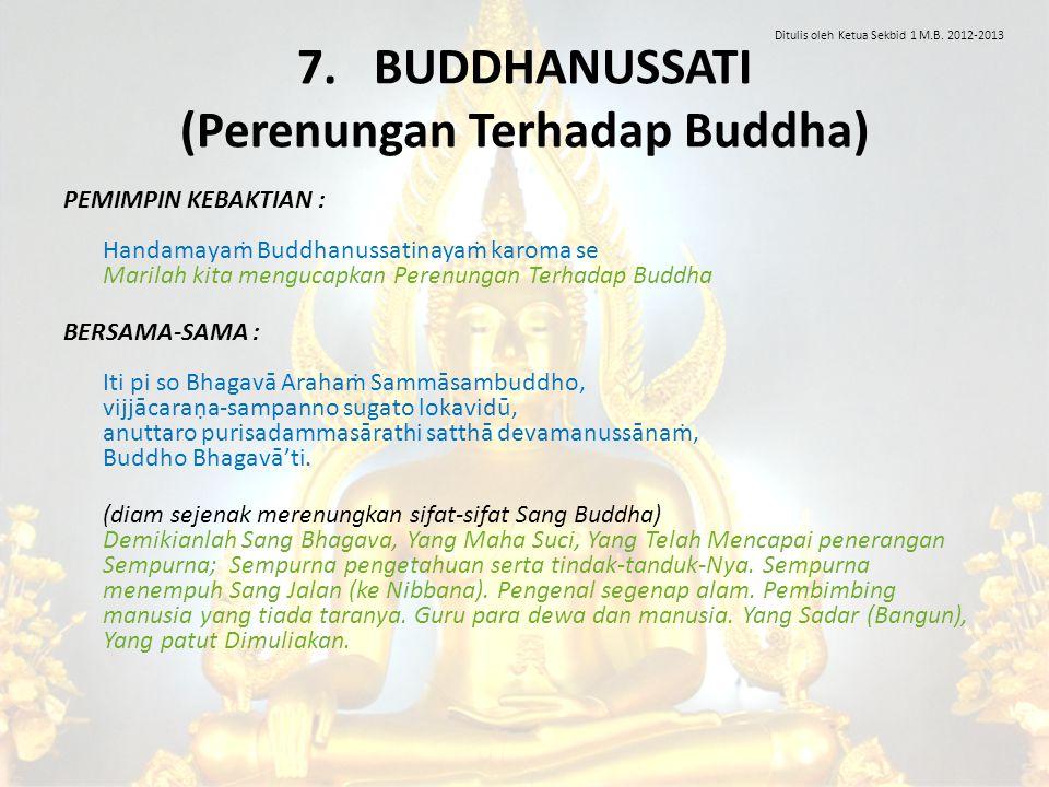 7. BUDDHANUSSATI (Perenungan Terhadap Buddha) PEMIMPIN KEBAKTIAN : Handamayaṁ Buddhanussatinayaṁ karoma se Marilah kita mengucapkan Perenungan Terhada