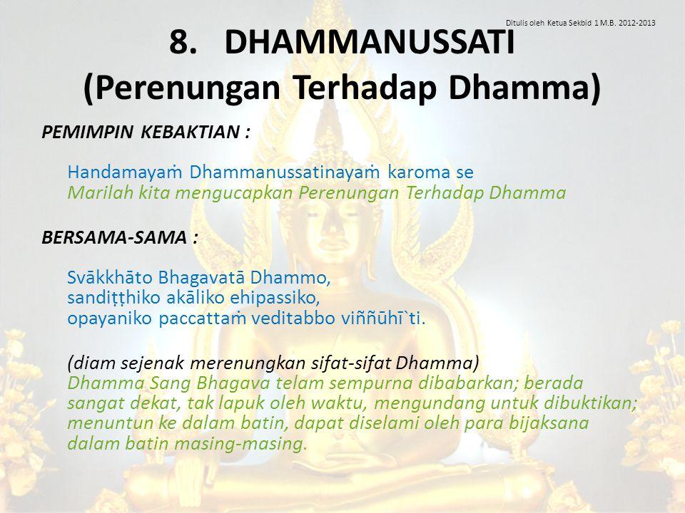 8. DHAMMANUSSATI (Perenungan Terhadap Dhamma) PEMIMPIN KEBAKTIAN : Handamayaṁ Dhammanussatinayaṁ karoma se Marilah kita mengucapkan Perenungan Terhada