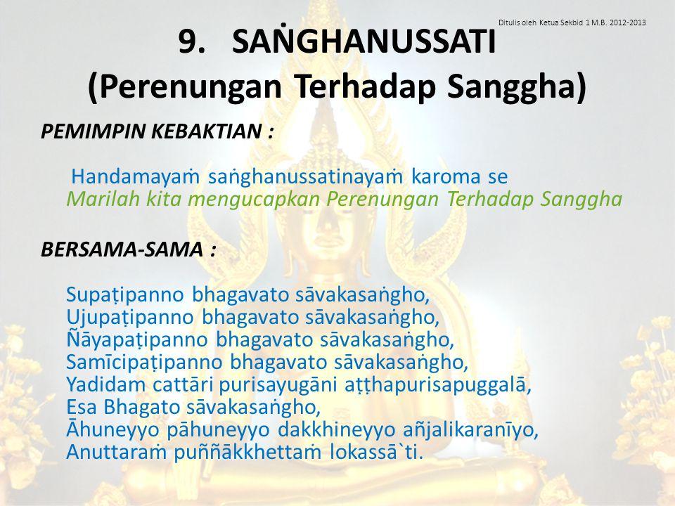 9. SAṄGHANUSSATI (Perenungan Terhadap Sanggha) PEMIMPIN KEBAKTIAN : Handamayaṁ saṅghanussatinayaṁ karoma se Marilah kita mengucapkan Perenungan Terhad