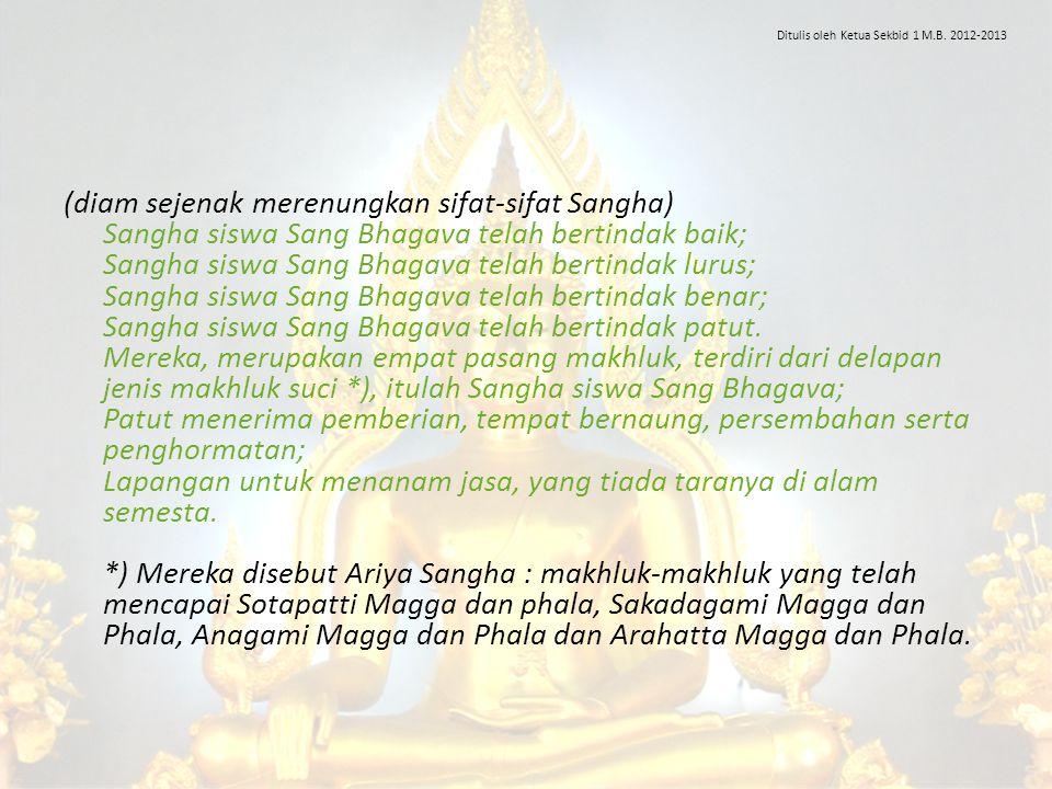 (diam sejenak merenungkan sifat-sifat Sangha) Sangha siswa Sang Bhagava telah bertindak baik; Sangha siswa Sang Bhagava telah bertindak lurus; Sangha