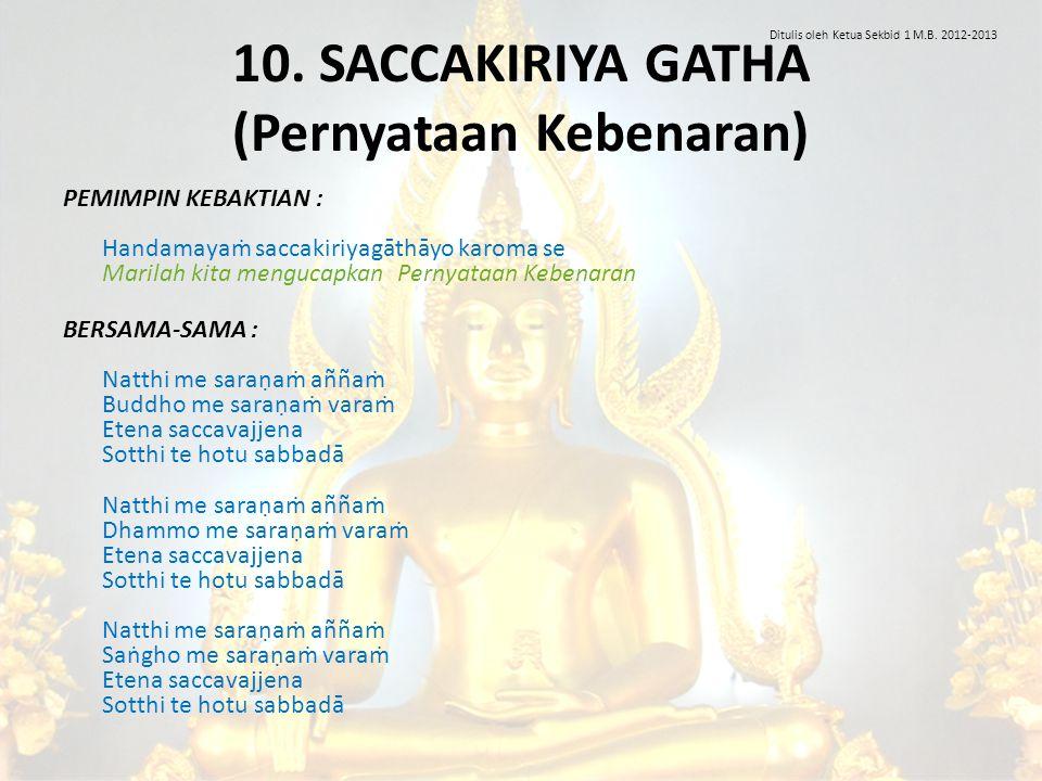 10. SACCAKIRIYA GATHA (Pernyataan Kebenaran) PEMIMPIN KEBAKTIAN : Handamayaṁ saccakiriyagāthāyo karoma se Marilah kita mengucapkan Pernyataan Kebenara