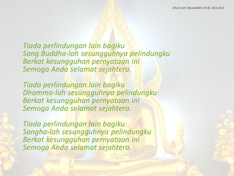 Tiada perlindungan lain bagiku Sang Buddha-lah sesungguhnya pelindungku Berkat kesungguhan pernyataan ini Semoga Anda selamat sejahtera. Tiada perlind