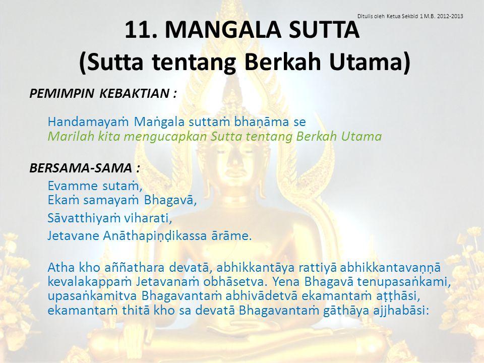 11. MANGALA SUTTA (Sutta tentang Berkah Utama) PEMIMPIN KEBAKTIAN : Handamayaṁ Maṅgala suttaṁ bhaṇāma se Marilah kita mengucapkan Sutta tentang Berkah