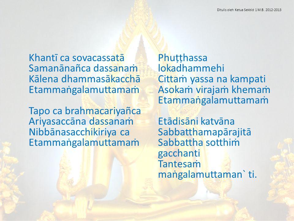 Khantī ca sovacassatā Samanānañca dassanaṁ Kālena dhammasākacchā Etammaṅgalamuttamaṁ Tapo ca brahmacariyañca Ariyasaccāna dassanaṁ Nibbānasacchikiriya