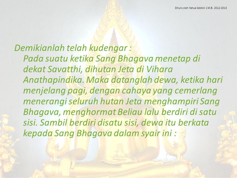 Demikianlah telah kudengar : Pada suatu ketika Sang Bhagava menetap di dekat Savatthi, dihutan Jeta di Vihara Anathapindika. Maka datanglah dewa, keti