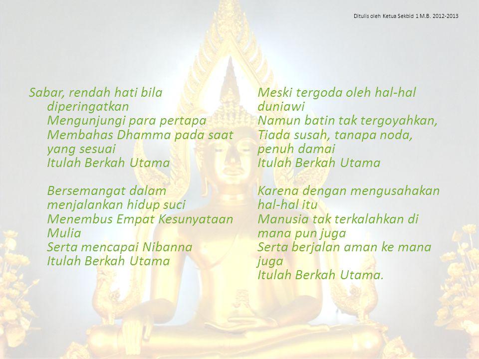 Sabar, rendah hati bila diperingatkan Mengunjungi para pertapa Membahas Dhamma pada saat yang sesuai Itulah Berkah Utama Bersemangat dalam menjalankan