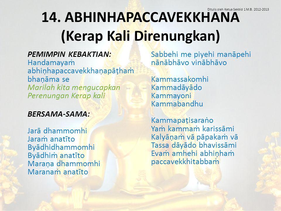 14. ABHINHAPACCAVEKKHANA (Kerap Kali Direnungkan) PEMIMPIN KEBAKTIAN: Handamayaṁ abhiṇhapaccavekkhaṇapāṭhaṁ bhaṇāma se Marilah kita mengucapkan Perenu