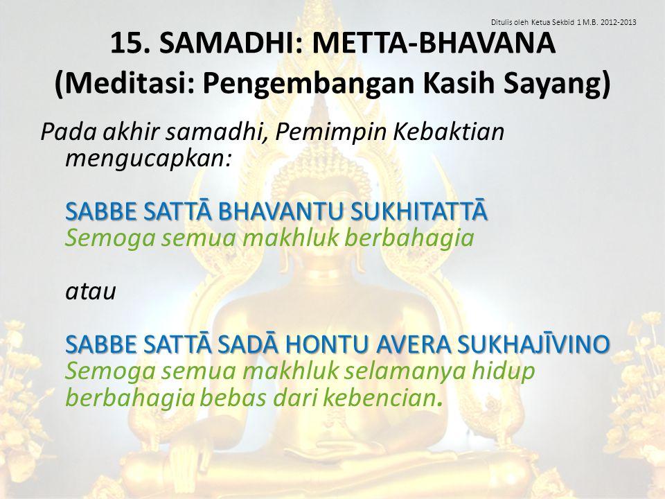 15. SAMADHI: METTA-BHAVANA (Meditasi: Pengembangan Kasih Sayang) SABBE SATTĀ BHAVANTU SUKHITATTĀ SABBE SATTĀ SADĀ HONTU AVERA SUKHAJĪVINO Pada akhir s