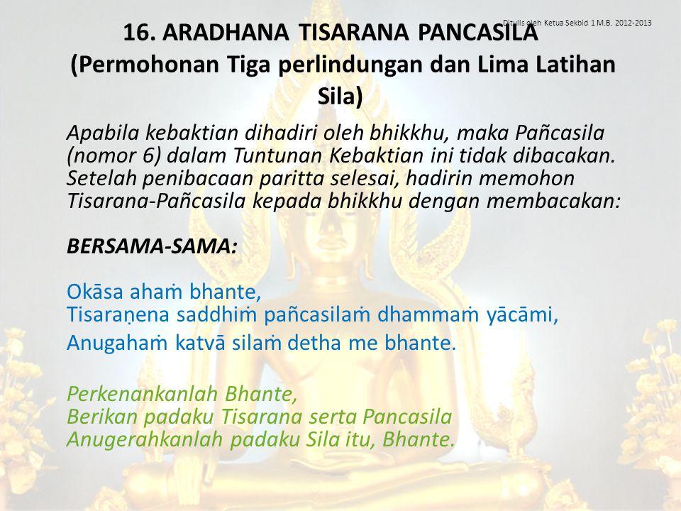 16. ARADHANA TISARANA PANCASILA (Permohonan Tiga perlindungan dan Lima Latihan Sila) Apabila kebaktian dihadiri oleh bhikkhu, maka Pañcasila (nomor 6)