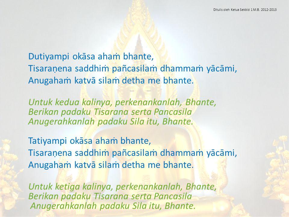 Dutiyampi okāsa ahaṁ bhante, Tisaraṇena saddhiṁ pañcasilaṁ dhammaṁ yācāmi, Anugahaṁ katvā silaṁ detha me bhante. Untuk kedua kalinya, perkenankanlah,