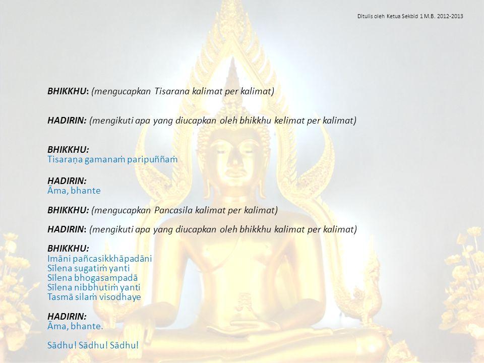 BHIKKHU: (mengucapkan Tisarana kalimat per kalimat) HADIRIN: (mengikuti apa yang diucapkan oleh bhikkhu kelimat per kalimat) BHIKKHU: Tisaraṇa gamanaṁ