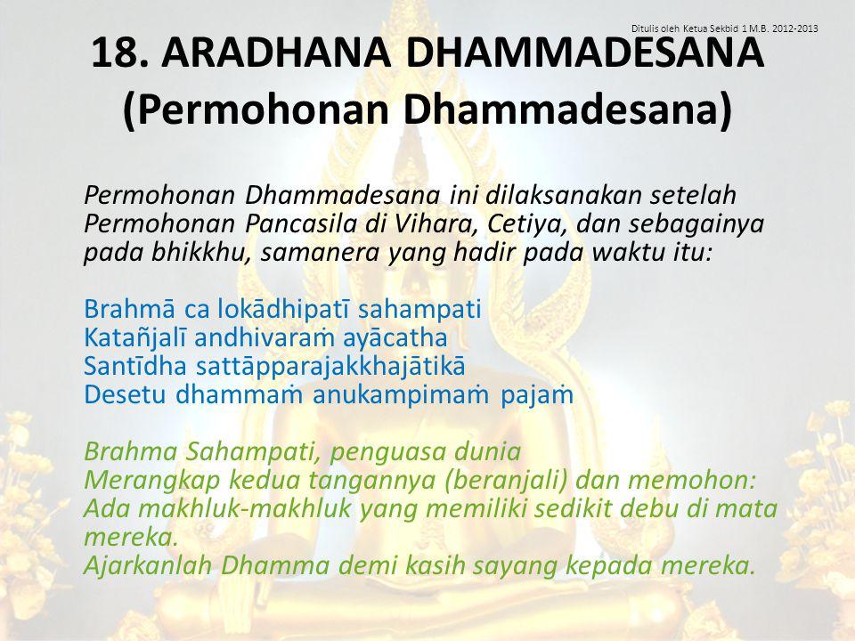 18. ARADHANA DHAMMADESANA (Permohonan Dhammadesana) Permohonan Dhammadesana ini dilaksanakan setelah Permohonan Pancasila di Vihara, Cetiya, dan sebag