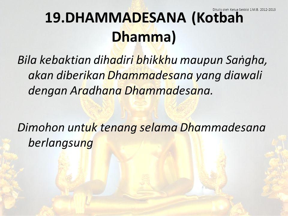 19.DHAMMADESANA (Kotbah Dhamma) Bila kebaktian dihadiri bhikkhu maupun Saṅgha, akan diberikan Dhammadesana yang diawali dengan Aradhana Dhammadesana.