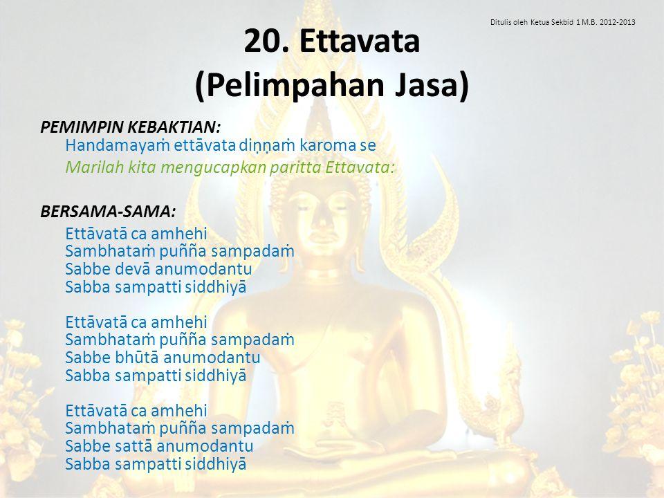 20. Ettavata (Pelimpahan Jasa) PEMIMPIN KEBAKTIAN: Handamayaṁ ettāvata diṇṇaṁ karoma se Marilah kita mengucapkan paritta Ettavata: BERSAMA-SAMA: Ettāv