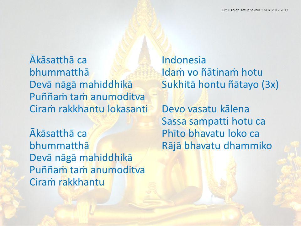 Ākāsatthā ca bhummatthā Devā nāgā mahiddhikā Puññaṁ taṁ anumoditva Ciraṁ rakkhantu lokasanti Ākāsatthā ca bhummatthā Devā nāgā mahiddhikā Puññaṁ taṁ a