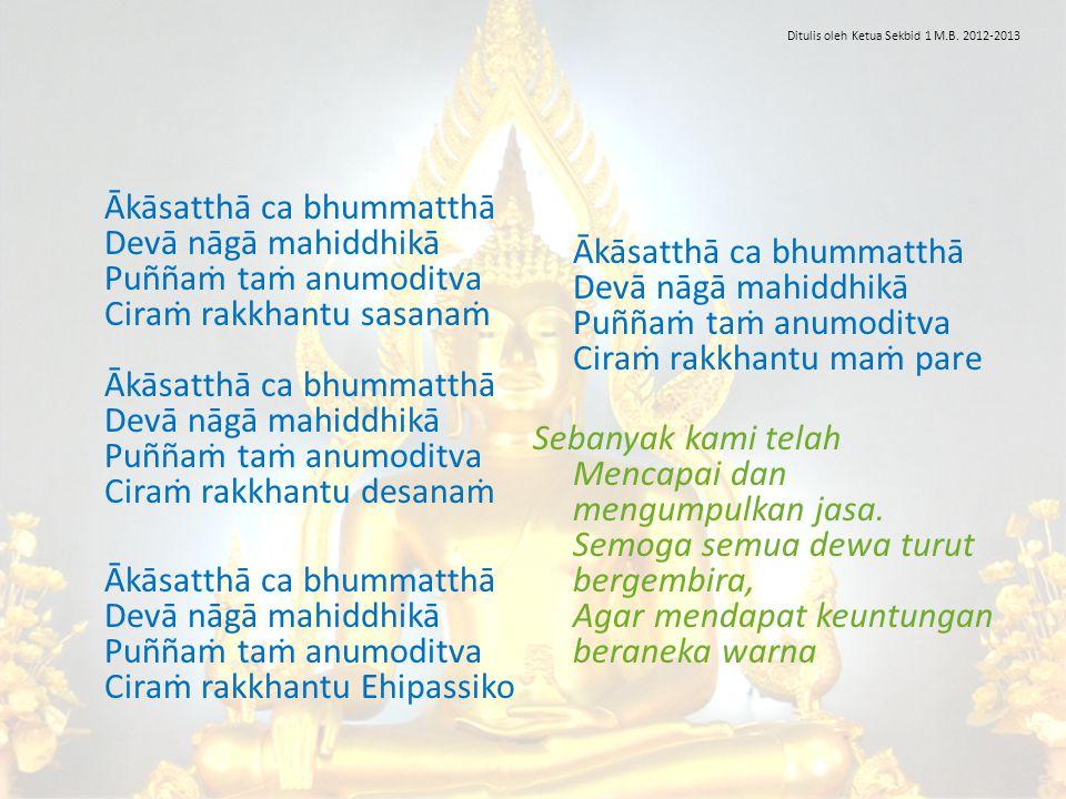 Ākāsatthā ca bhummatthā Devā nāgā mahiddhikā Puññaṁ taṁ anumoditva Ciraṁ rakkhantu sasanaṁ Ākāsatthā ca bhummatthā Devā nāgā mahiddhikā Puññaṁ taṁ anu
