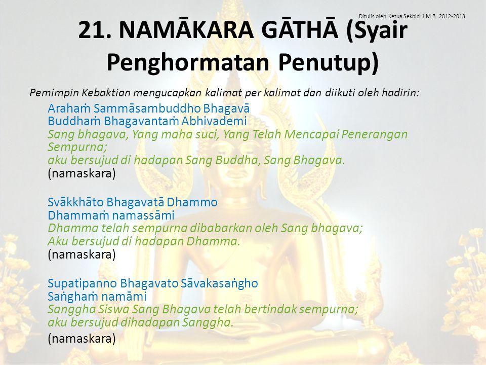 21. NAMĀKARA GĀTHĀ (Syair Penghormatan Penutup) Pemimpin Kebaktian mengucapkan kalimat per kalimat dan diikuti oleh hadirin: Arahaṁ Sammāsambuddho Bha