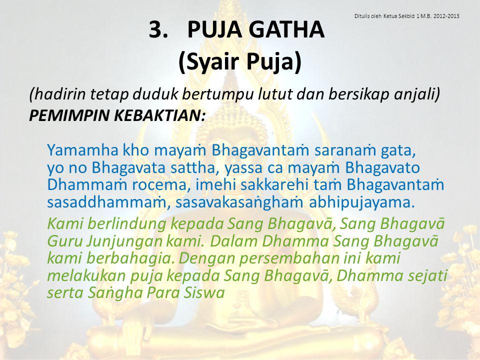 3. PUJA GATHA (Syair Puja) (hadirin tetap duduk bertumpu lutut dan bersikap anjali) PEMIMPIN KEBAKTIAN: Yamamha kho mayaṁ Bhagavantaṁ saranaṁ gata, yo