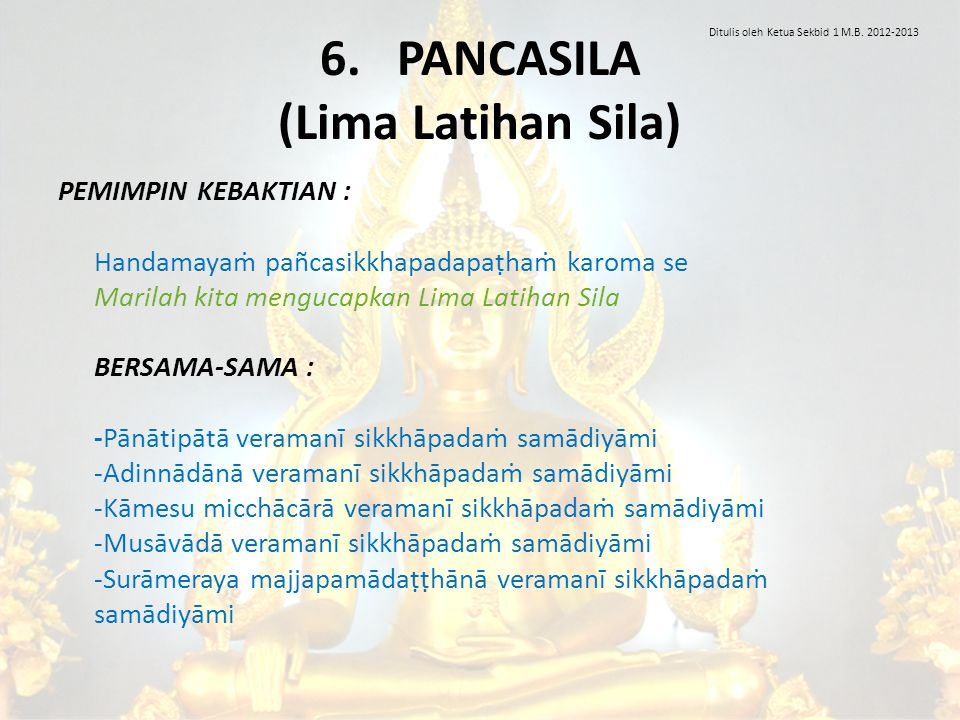 6. PANCASILA (Lima Latihan Sila) PEMIMPIN KEBAKTIAN : Handamayaṁ pañcasikkhapadapaṭhaṁ karoma se Marilah kita mengucapkan Lima Latihan Sila BERSAMA-SA