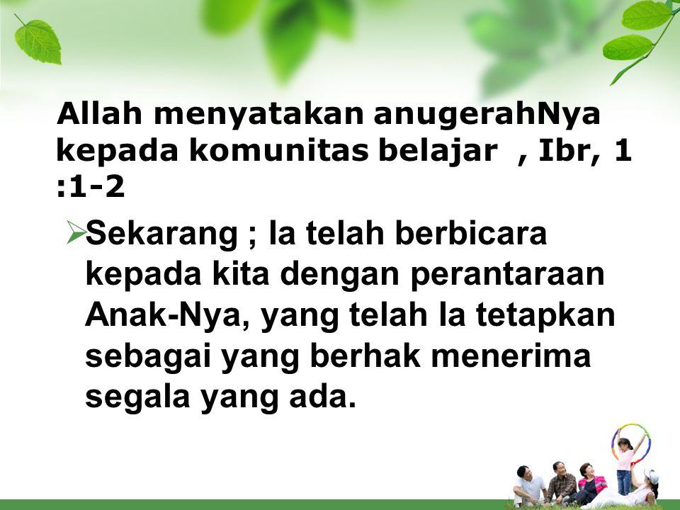 Allah menyatakan anugerahNya kepada komunitas belajar, Ibr, 1 :1-2  Sekarang ; Ia telah berbicara kepada kita dengan perantaraan Anak-Nya, yang telah