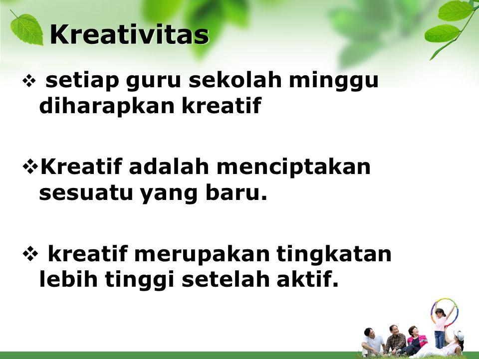 Kreativitas  setiap guru sekolah minggu diharapkan kreatif  Kreatif adalah menciptakan sesuatu yang baru.  kreatif merupakan tingkatan lebih tinggi