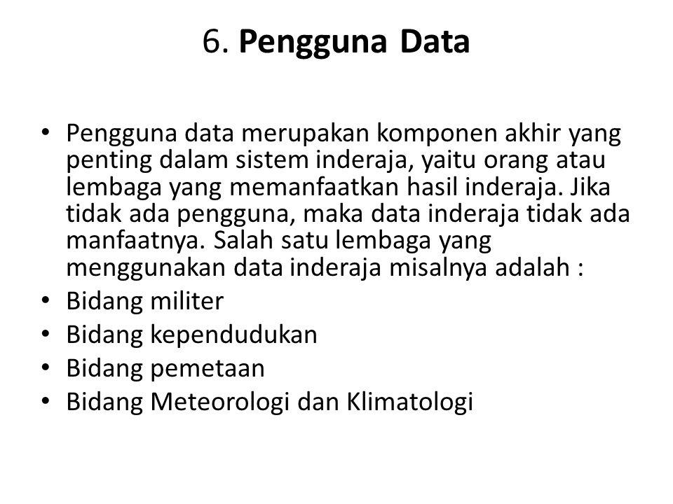 6. Pengguna Data Pengguna data merupakan komponen akhir yang penting dalam sistem inderaja, yaitu orang atau lembaga yang memanfaatkan hasil inderaja.