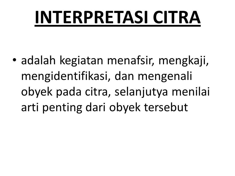 INTERPRETASI CITRA adalah kegiatan menafsir, mengkaji, mengidentifikasi, dan mengenali obyek pada citra, selanjutya menilai arti penting dari obyek tersebut