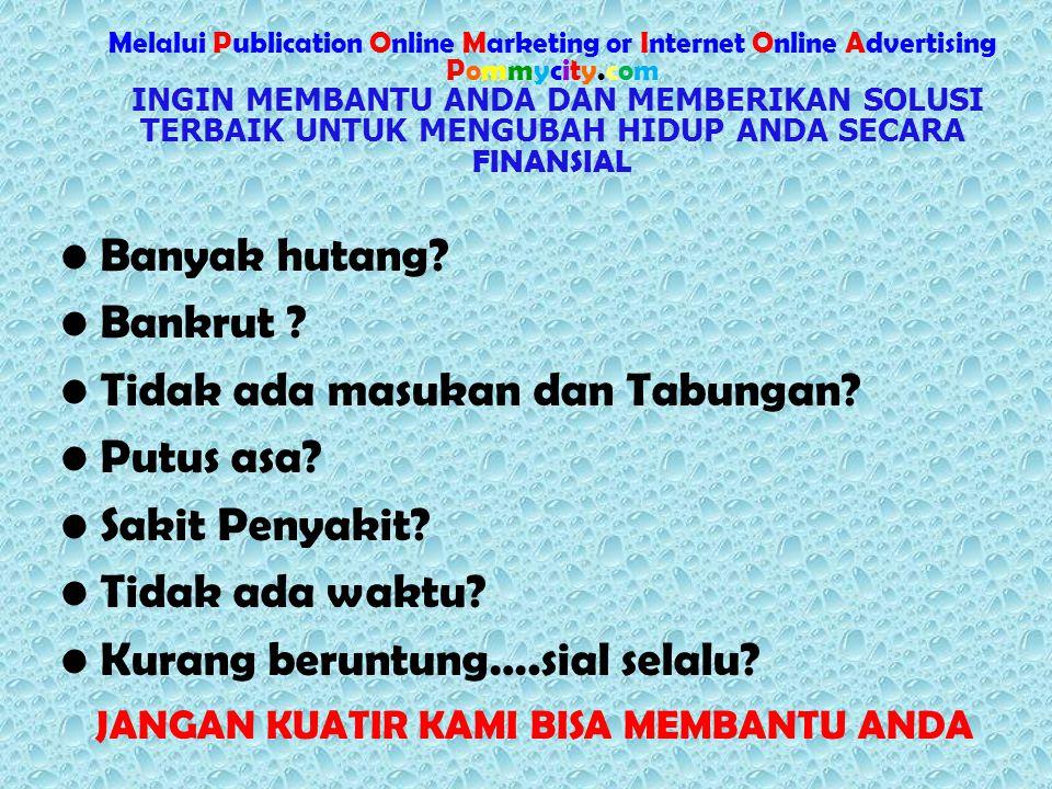 Melalui Publication Online Marketing or Internet Online Advertising Pommycity.com INGIN MEMBANTU ANDA DAN MEMBERIKAN SOLUSI TERBAIK UNTUK MENGUBAH HIDUP ANDA SECARA FINANSIAL Banyak hutang.