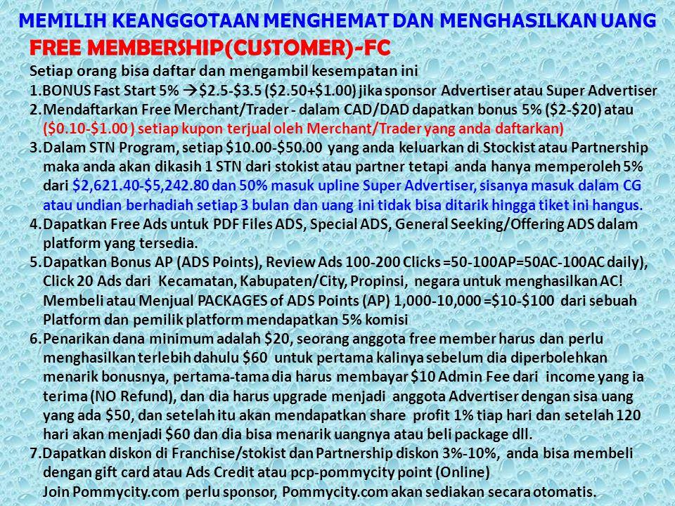 MEMILIH KEANGGOTAAN MENGHEMAT DAN MENGHASILKAN UANG FREE MEMBERSHIP(CUSTOMER)-FC Setiap orang bisa daftar dan mengambil kesempatan ini 1.BONUS Fast Start 5%  $2.5-$3.5 ($2.50+$1.00) jika sponsor Advertiser atau Super Advertiser 2.Mendaftarkan Free Merchant/Trader - dalam CAD/DAD dapatkan bonus 5% ($2-$20) atau ($0.10-$1.00 ) setiap kupon terjual oleh Merchant/Trader yang anda daftarkan) 3.Dalam STN Program, setiap $10.00-$50.00 yang anda keluarkan di Stockist atau Partnership maka anda akan dikasih 1 STN dari stokist atau partner tetapi anda hanya memperoleh 5% dari $2,621.40-$5,242.80 dan 50% masuk upline Super Advertiser, sisanya masuk dalam CG atau undian berhadiah setiap 3 bulan dan uang ini tidak bisa ditarik hingga tiket ini hangus.
