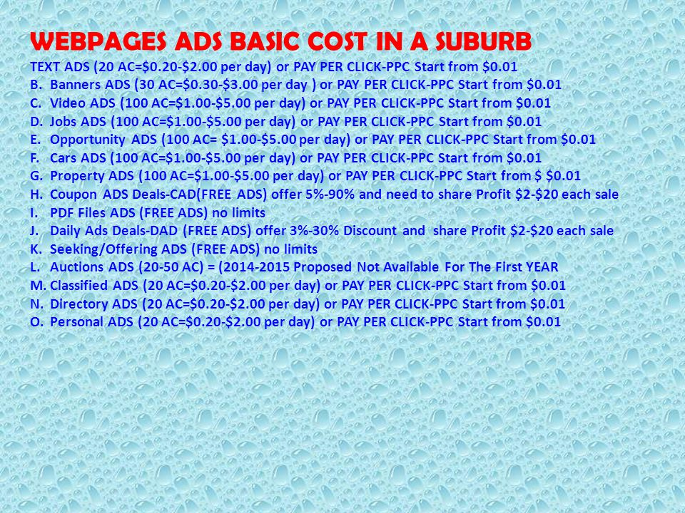 WEBPAGES ADS BASIC COST IN A SUBURB TEXT ADS (20 AC=$0.20-$2.00 per day) or PAY PER CLICK-PPC Start from $0.01 B.Banners ADS (30 AC=$0.30-$3.00 per day ) or PAY PER CLICK-PPC Start from $0.01 C.Video ADS (100 AC=$1.00-$5.00 per day) or PAY PER CLICK-PPC Start from $0.01 D.Jobs ADS (100 AC=$1.00-$5.00 per day) or PAY PER CLICK-PPC Start from $0.01 E.Opportunity ADS (100 AC= $1.00-$5.00 per day) or PAY PER CLICK-PPC Start from $0.01 F.Cars ADS (100 AC=$1.00-$5.00 per day) or PAY PER CLICK-PPC Start from $0.01 G.Property ADS (100 AC=$1.00-$5.00 per day) or PAY PER CLICK-PPC Start from $ $0.01 H.Coupon ADS Deals-CAD(FREE ADS) offer 5%-90% and need to share Profit $2-$20 each sale I.PDF Files ADS (FREE ADS) no limits J.Daily Ads Deals-DAD (FREE ADS) offer 3%-30% Discount and share Profit $2-$20 each sale K.Seeking/Offering ADS (FREE ADS) no limits L.Auctions ADS (20-50 AC) = (2014-2015 Proposed Not Available For The First YEAR M.Classified ADS (20 AC=$0.20-$2.00 per day) or PAY PER CLICK-PPC Start from $0.01 N.Directory ADS (20 AC=$0.20-$2.00 per day) or PAY PER CLICK-PPC Start from $0.01 O.Personal ADS (20 AC=$0.20-$2.00 per day) or PAY PER CLICK-PPC Start from $0.01