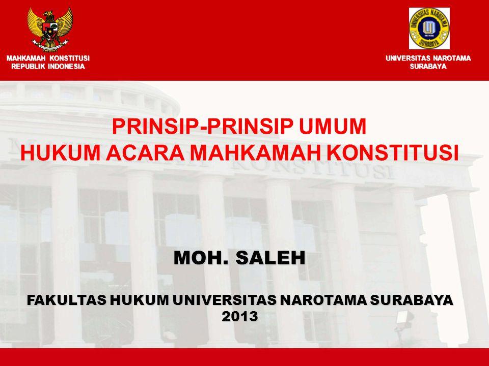 MOH. SALEH FAKULTAS HUKUM UNIVERSITAS NAROTAMA SURABAYA 2013 PRINSIP-PRINSIP UMUM HUKUM ACARA MAHKAMAH KONSTITUSI MAHKAMAH KONSTITUSI REPUBLIK INDONES