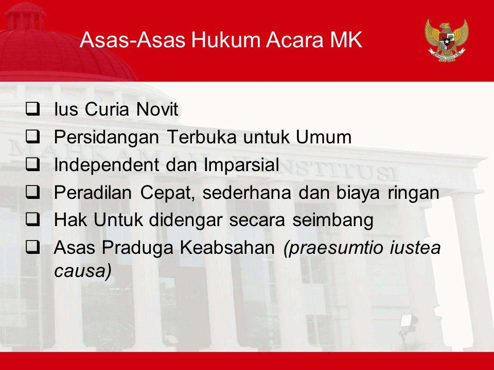 Asas-Asas Hukum Acara MK  Ius Curia Novit  Persidangan Terbuka untuk Umum  Independent dan Imparsial  Peradilan Cepat, sederhana dan biaya ringan