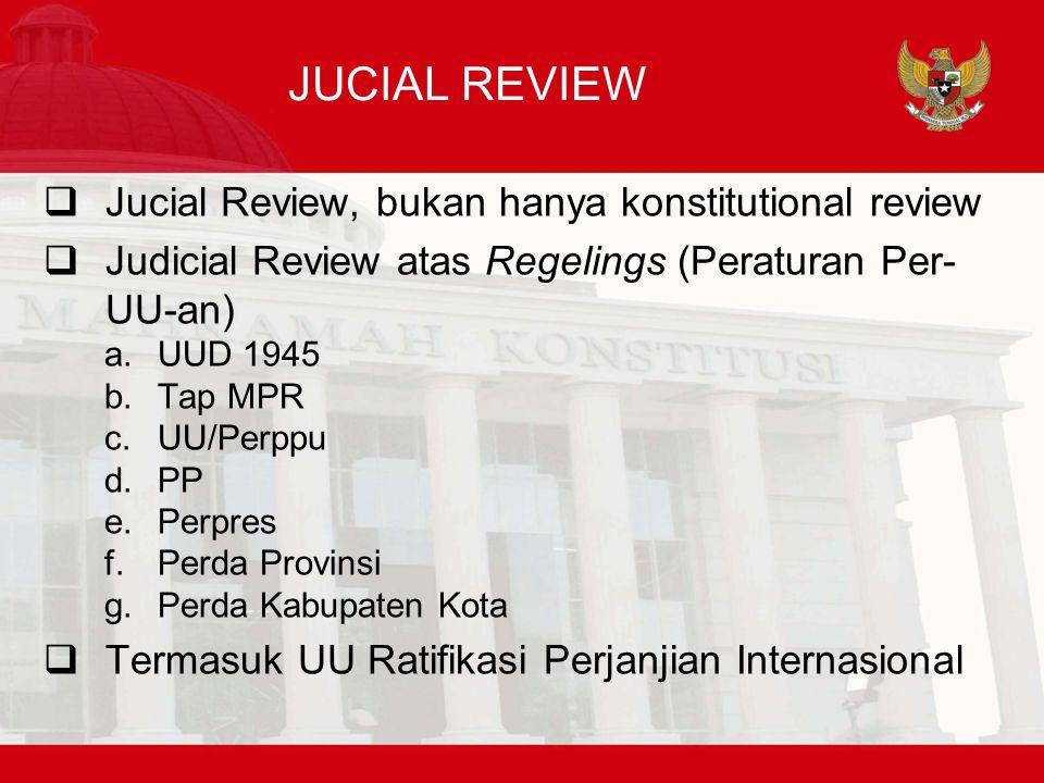 JUCIAL REVIEW  Jucial Review, bukan hanya konstitutional review  Judicial Review atas Regelings (Peraturan Per- UU-an) a.UUD 1945 b.Tap MPR c.UU/Perppu d.PP e.Perpres f.Perda Provinsi g.Perda Kabupaten Kota  Termasuk UU Ratifikasi Perjanjian Internasional
