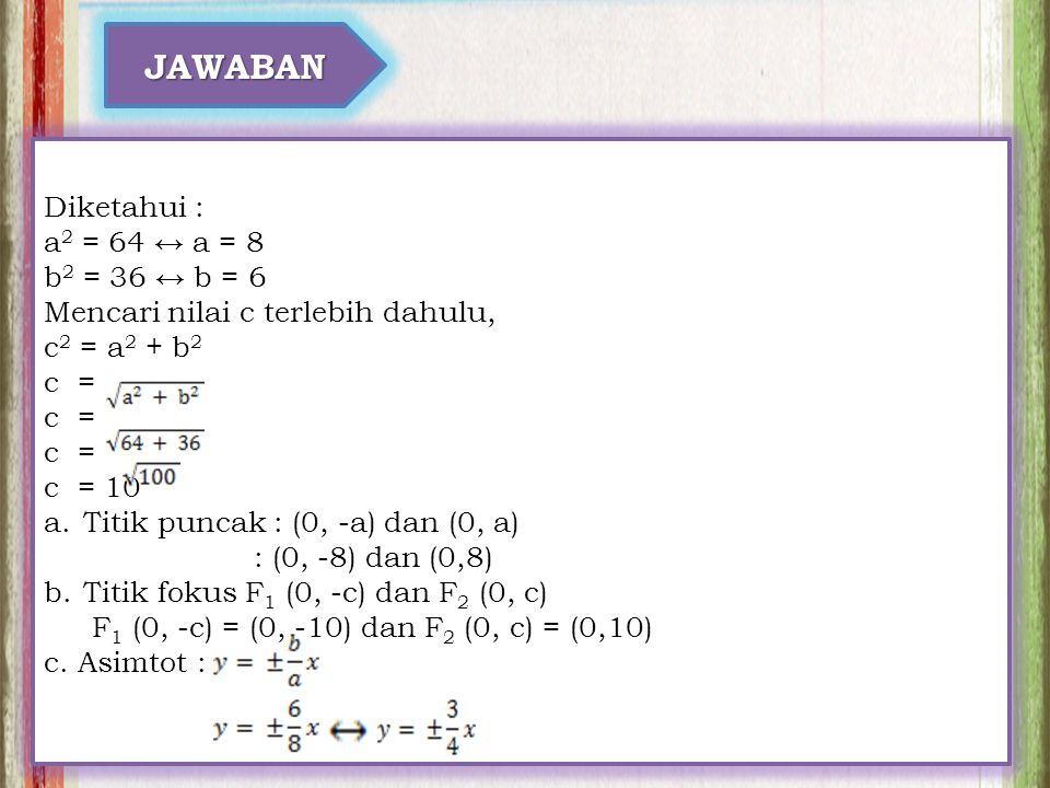 JAWABAN Diketahui : a 2 = 64 ↔ a = 8 b 2 = 36 ↔ b = 6 Mencari nilai c terlebih dahulu, c 2 = a 2 + b 2 c = c = 10 a.Titik puncak : (0, -a) dan (0, a)