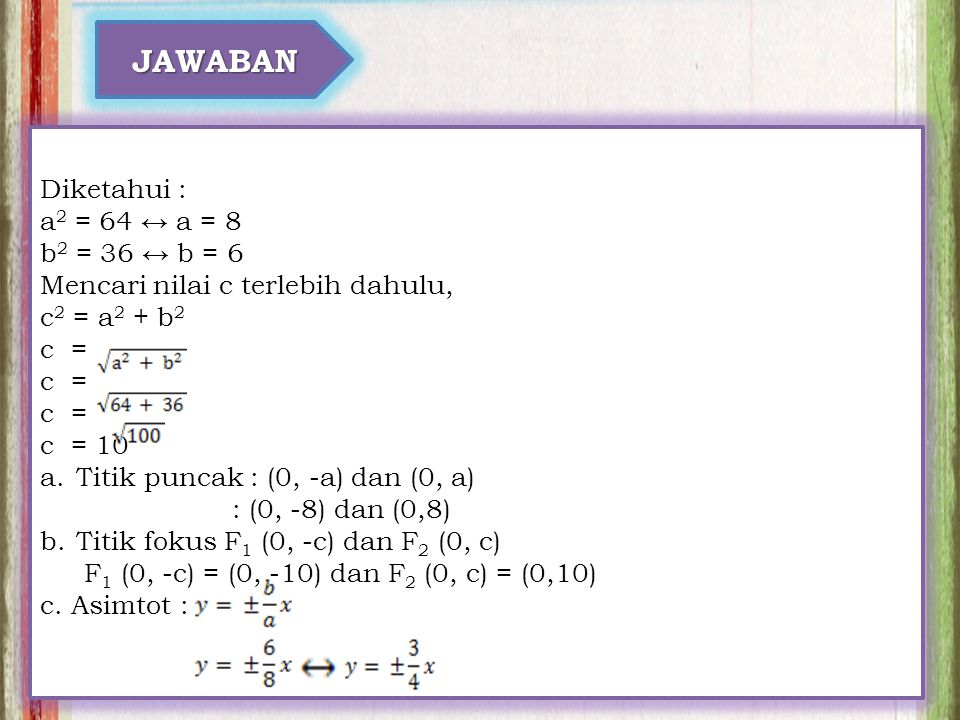 JAWABAN Diketahui : a 2 = 64 ↔ a = 8 b 2 = 36 ↔ b = 6 Mencari nilai c terlebih dahulu, c 2 = a 2 + b 2 c = c = 10 a.Titik puncak : (0, -a) dan (0, a) : (0, -8) dan (0,8) b.Titik fokus F 1 (0, -c) dan F 2 (0, c) F 1 (0, -c) = (0, -10) dan F 2 (0, c) = (0,10) c.