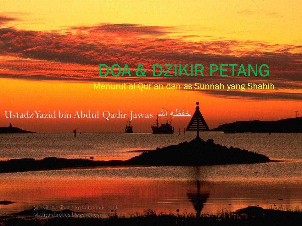 Ustadz Yazid bin Abdul Qadir Jawas خفظه الله @Twit_Nasihat / Fp Catatan Fesbuk Michsanfirdaus.blogspot.com DOA & DZIKIR PETANG Menurut al-Qur'an dan as-Sunnah yang Shahih