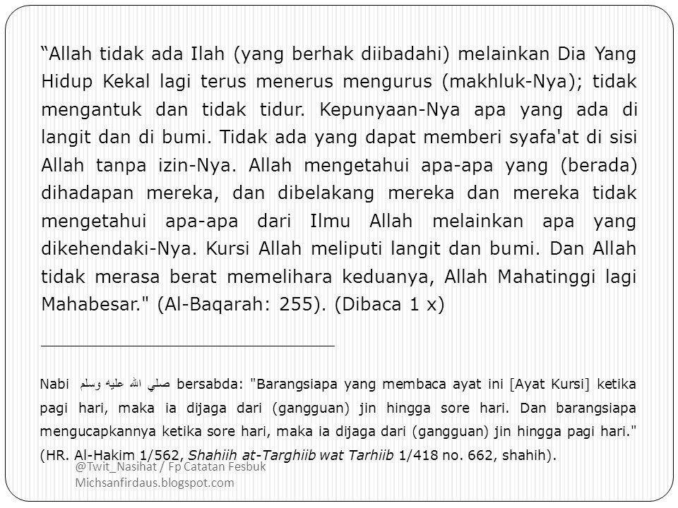 @Twit_Nasihat / Fp Catatan Fesbuk Michsanfirdaus.blogspot.com بِسْمِ اللهِ لاَ يَضُرُّ مَعَ اسْمِهِ شَيْءٌ فِي اْلأَرْضِ وَلاَ فِي السَّمَاءِ وَهُوَ السَّمِيْعُ الْعَلِيْمُ Dengan Nama Allah yang tidak ada bahaya atas Nama-Nya sesuatu di bumi dan tidak pula dilangit.