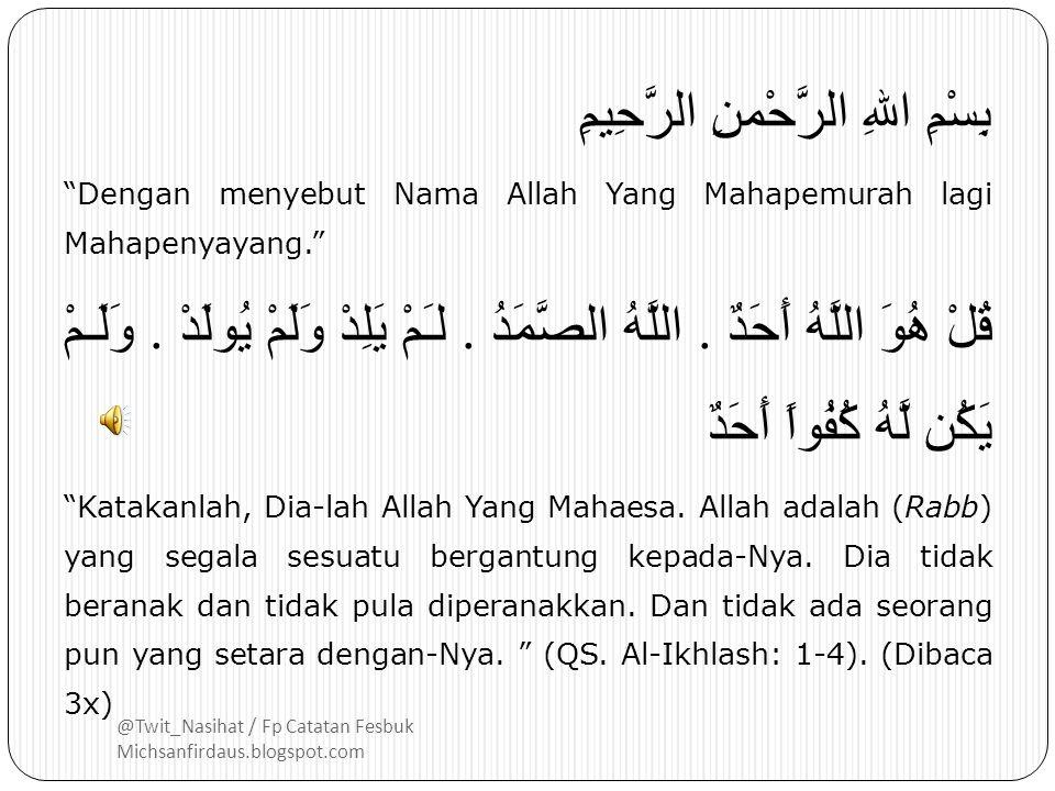 @Twit_Nasihat / Fp Catatan Fesbuk Michsanfirdaus.blogspot.com بِسْمِ اللهِ الرَّحْمنِ الرَّحِيمِ Dengan menyebut Nama Allah Yang Mahapemurah lagi Mahapenyayang. قُلْ هُوَ اللَّهُ أَحَدٌ.
