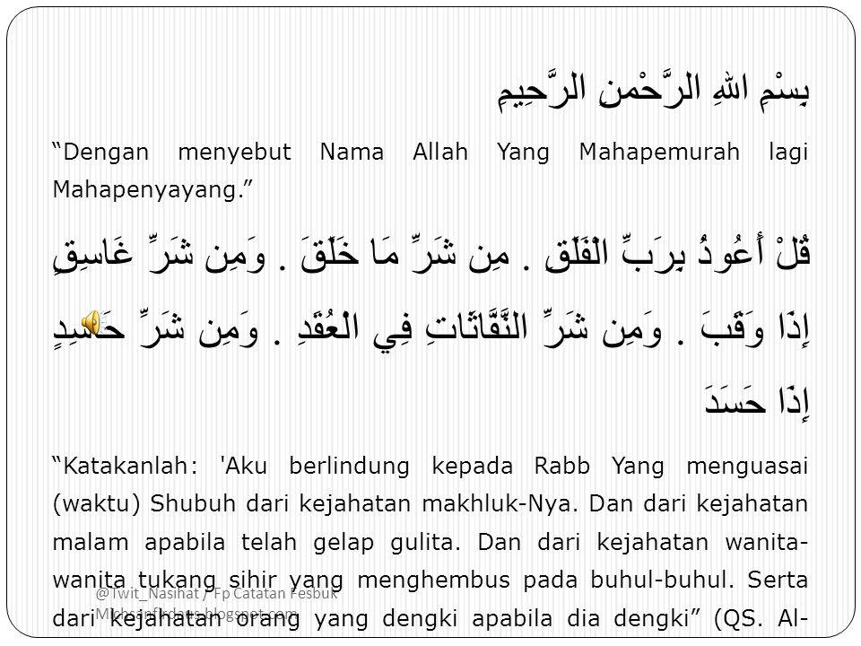 @Twit_Nasihat / Fp Catatan Fesbuk Michsanfirdaus.blogspot.com بِسْمِ اللهِ الرَّحْمنِ الرَّحِيمِ Dengan menyebut Nama Allah Yang Mahapemurah lagi Mahapenyayang. قُلْ أَعُوذُ بِرَبِّ الْفَلَقِ.