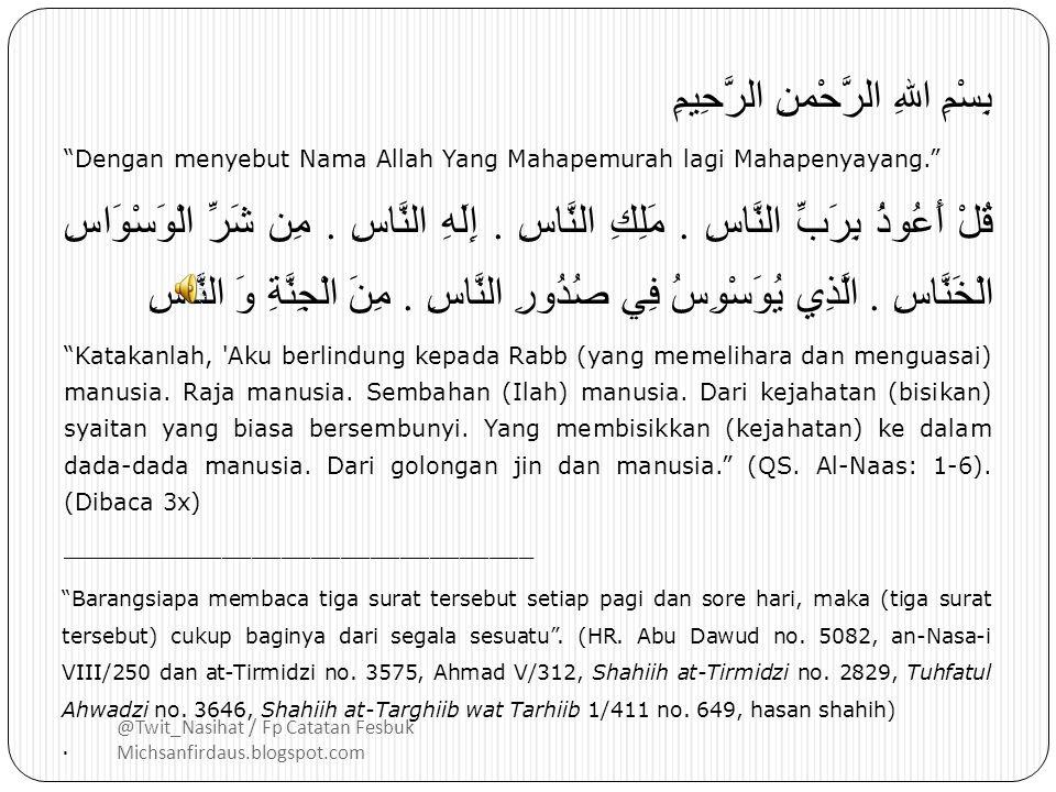 @Twit_Nasihat / Fp Catatan Fesbuk Michsanfirdaus.blogspot.com بِسْمِ اللهِ الرَّحْمنِ الرَّحِيمِ Dengan menyebut Nama Allah Yang Mahapemurah lagi Mahapenyayang. قُلْ أَعُوذُ بِرَبِّ النَّاسِ.