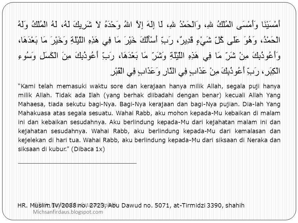 @Twit_Nasihat / Fp Catatan Fesbuk Michsanfirdaus.blogspot.com أَمْسَيْنَا وَأَمْسَى الْمُلْكُ للهِ، وَالْحَمْدُ للهِ، لَا إِلَهَ إِلاَّ اللهُ وَحْدَهُ لاَ شَرِيكَ لَهُ، لَهُ الْمُلْكُ وَلَهُ الْحَمْدُ، وَهُوَ عَلَى كُلِّ شَيْءٍ قَدِيرٌ، رَبِّ أَسْأَلُكَ خَيْرَ مَا فِي هَذِهِ اللَّيْلَةِ وَخَيْرَ مَا بَعْدَهَا، وَأَعُوذُبِكَ مِنْ شَرِّ مَا فِي هَذِهِ اللَّيْلَةِ وَشَرِّ مَا بَعْدَهَا، رَبِّ أَعُوذُبِكَ مِنَ الْكَسَلِ وَسُوءِ الْكِبَرِ، رَبِّ أَعُوذُبِكَ مِنْ عَذَابٍ فِي النَّارِ وَعَذَابٍ فِي الْقَبْرِ Kami telah memasuki waktu sore dan kerajaan hanya milik Allah, segala puji hanya milik Allah.