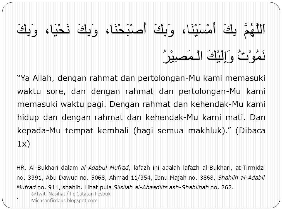 @Twit_Nasihat / Fp Catatan Fesbuk Michsanfirdaus.blogspot.com اَللَّهُمَّ بِكَ أَمْسَيْنَا، وَبِكَ أَصْبَحْنَا، وَبِكَ نَحْيَا، وَبِكَ نَمُوْتُ وَإِلَيْكَ الْـمَصِيْرُ Ya Allah, dengan rahmat dan pertolongan-Mu kami memasuki waktu sore, dan dengan rahmat dan pertolongan-Mu kami memasuki waktu pagi.